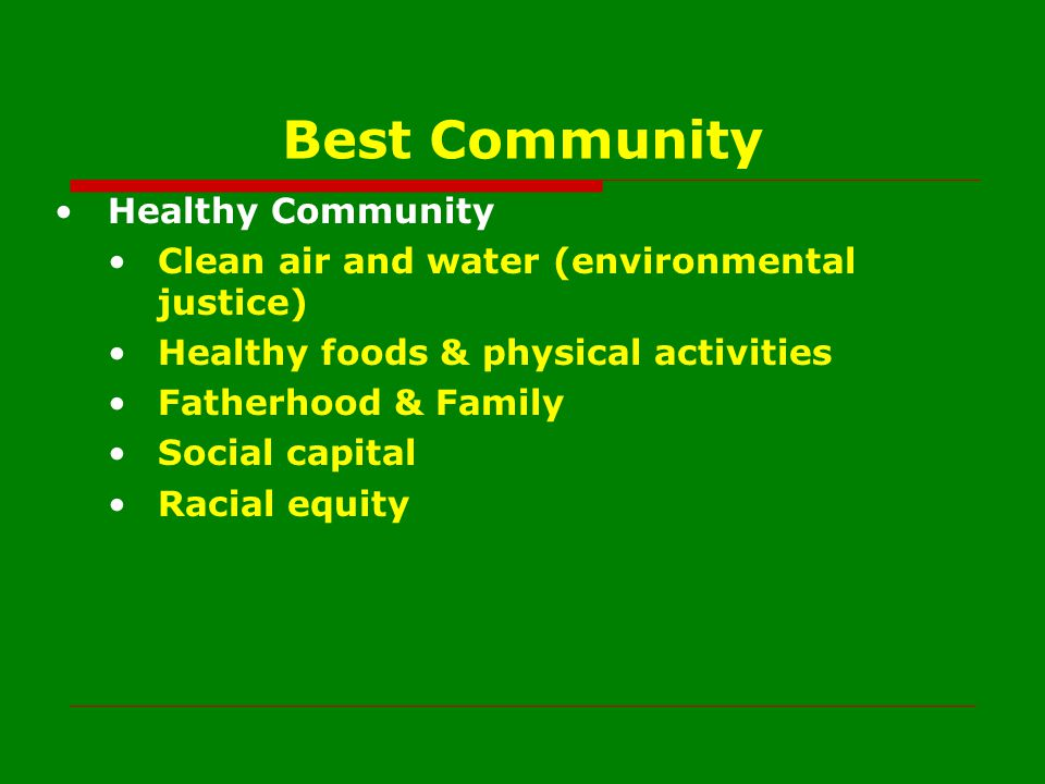 Best Community Healthy Community Clean air and water (environmental justice) Healthy foods & physical activities Fatherhood & Family Social capital Ra