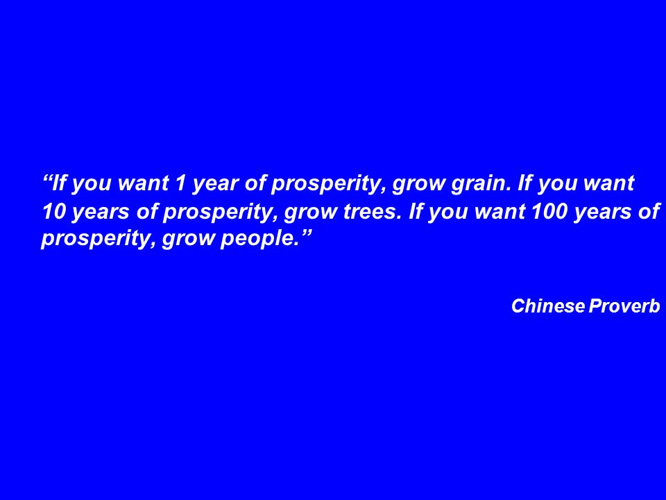"""""""If you want 1 year of prosperity, grow grain. If you want 10 years of prosperity, grow trees. If you want 100 years of prosperity, grow people."""" Chin"""
