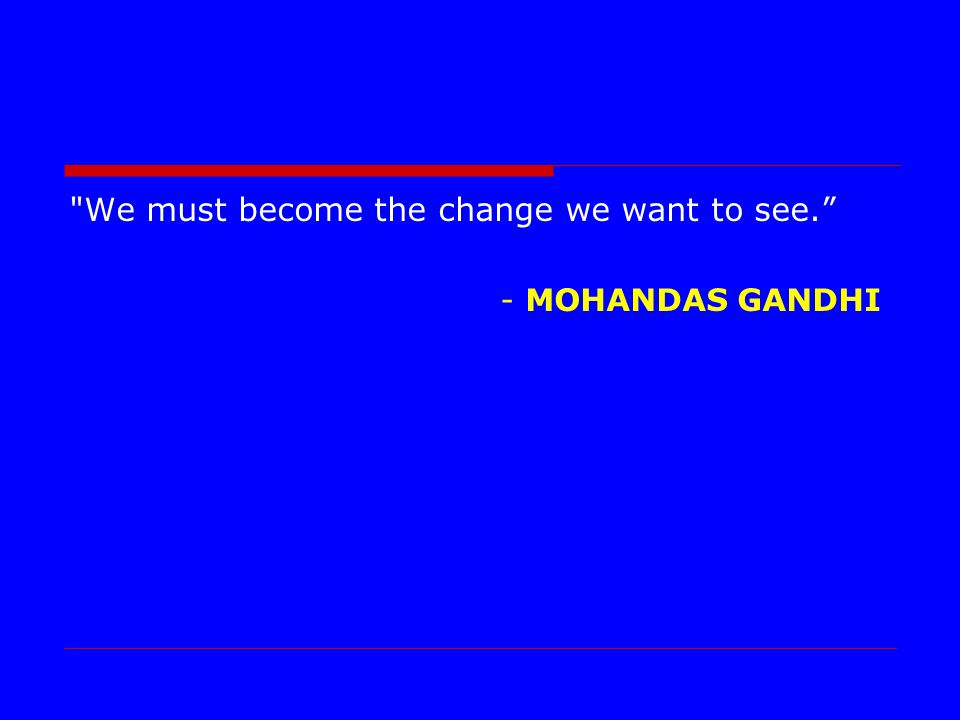 We must become the change we want to see. - MOHANDAS GANDHI