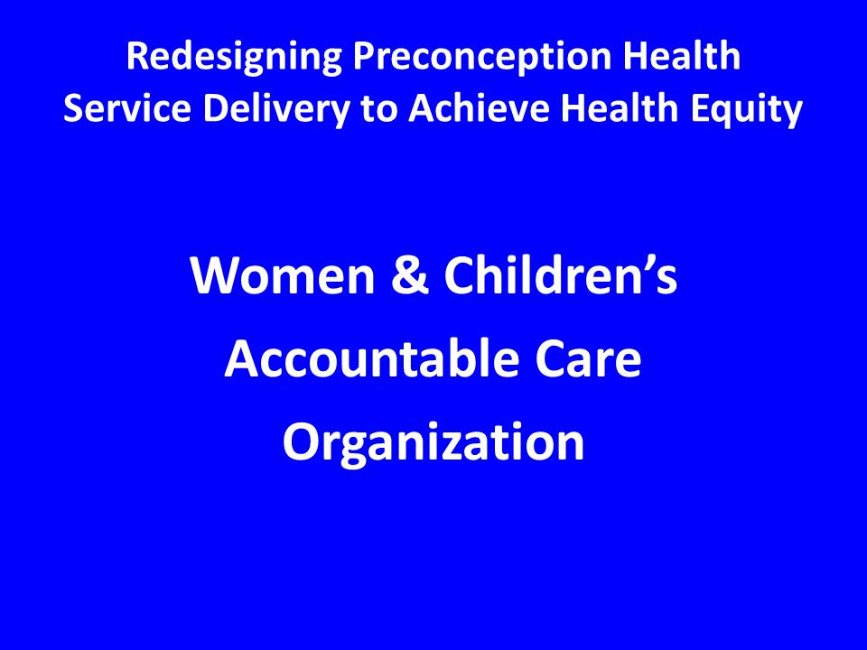 Women & Children's Accountable Care Organization Redesigning Preconception Health Service Delivery to Achieve Health Equity