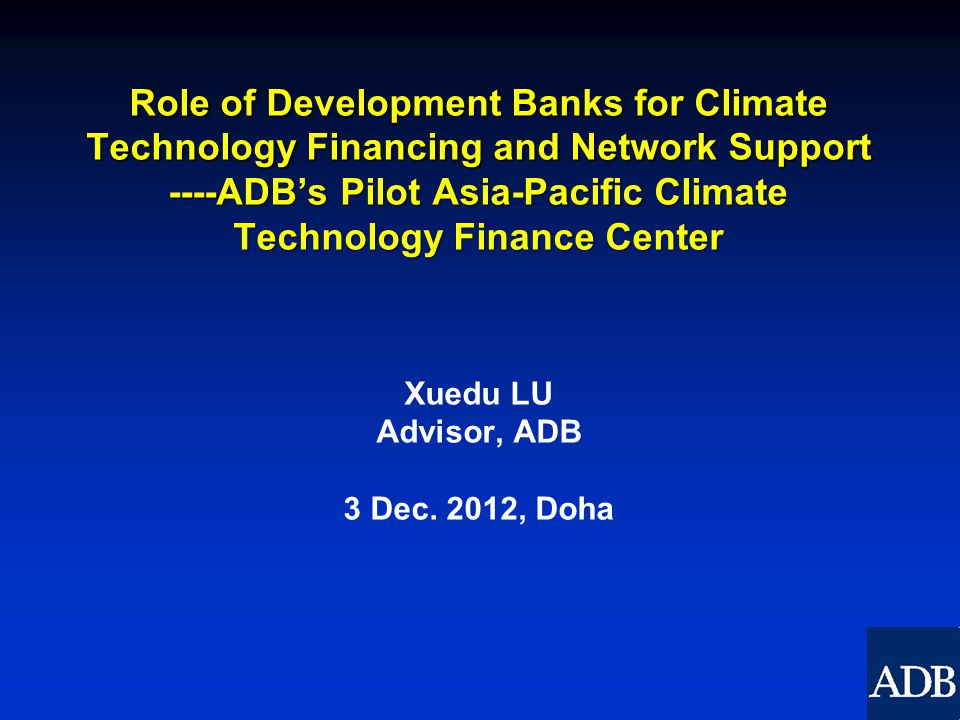 Role of Development Banks for Climate Technology Financing and Network Support ----ADB's Pilot Asia-Pacific Climate Technology Finance Center Role of