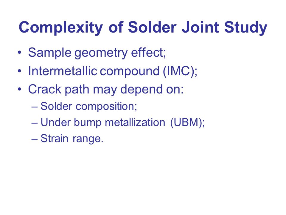 Complexity of Solder Joint Study Sample geometry effect; Intermetallic compound (IMC); Crack path may depend on: –Solder composition; –Under bump meta
