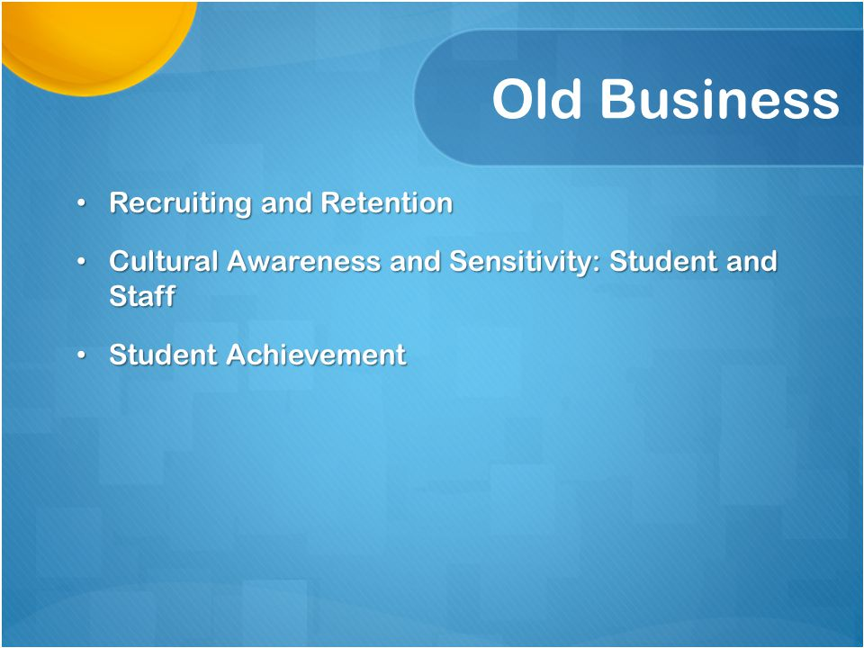 Old Business Recruiting and Retention Recruiting and Retention Cultural Awareness and Sensitivity: Student and Staff Cultural Awareness and Sensitivit