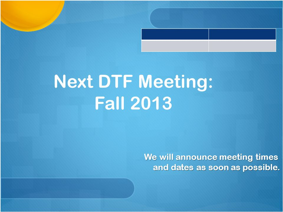 Next DTF Meeting: Fall 2013 We will announce meeting times and dates as soon as possible.