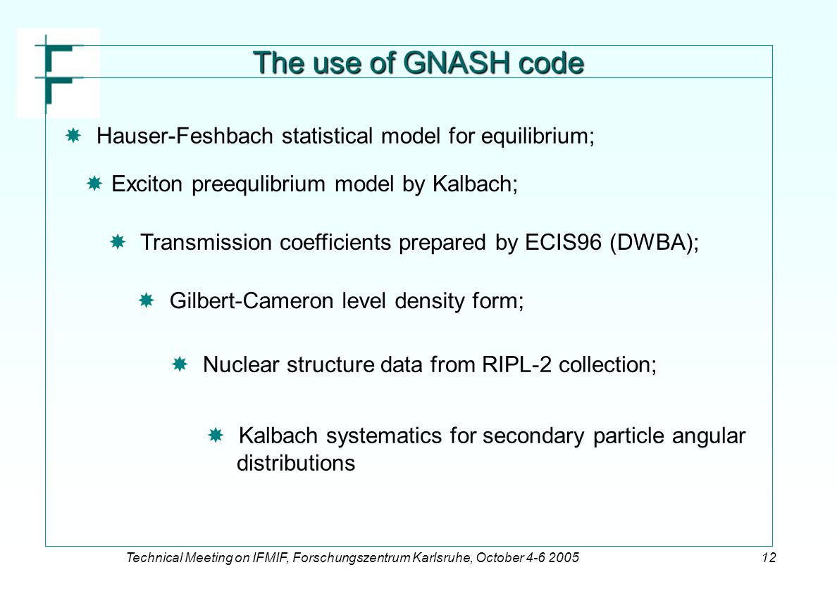 Technical Meeting on IFMIF, Forschungszentrum Karlsruhe, October 4-6 200512 The use of GNASH code   Hauser-Feshbach statistical model for equilibrium;   Exciton preequlibrium model by Kalbach;   Transmission coefficients prepared by ECIS96 (DWBA);   Gilbert-Cameron level density form;   Nuclear structure data from RIPL-2 collection;   Kalbach systematics for secondary particle angular distributions
