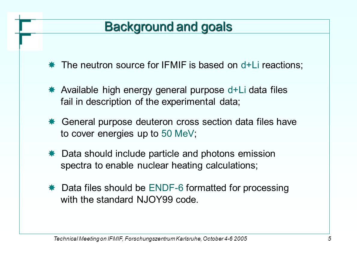 Technical Meeting on IFMIF, Forschungszentrum Karlsruhe, October 4-6 20055 Background and goals   The neutron source for IFMIF is based on d+Li reactions;   Available high energy general purpose d+Li data files fail in description of the experimental data;   General purpose deuteron cross section data files have to cover energies up to 50 MeV;   Data should include particle and photons emission spectra to enable nuclear heating calculations;   Data files should be ENDF-6 formatted for processing with the standard NJOY99 code.
