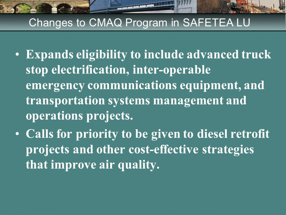 Changes to CMAQ Program in SAFETEA LU Expands eligibility to include advanced truck stop electrification, inter-operable emergency communications equipment, and transportation systems management and operations projects.