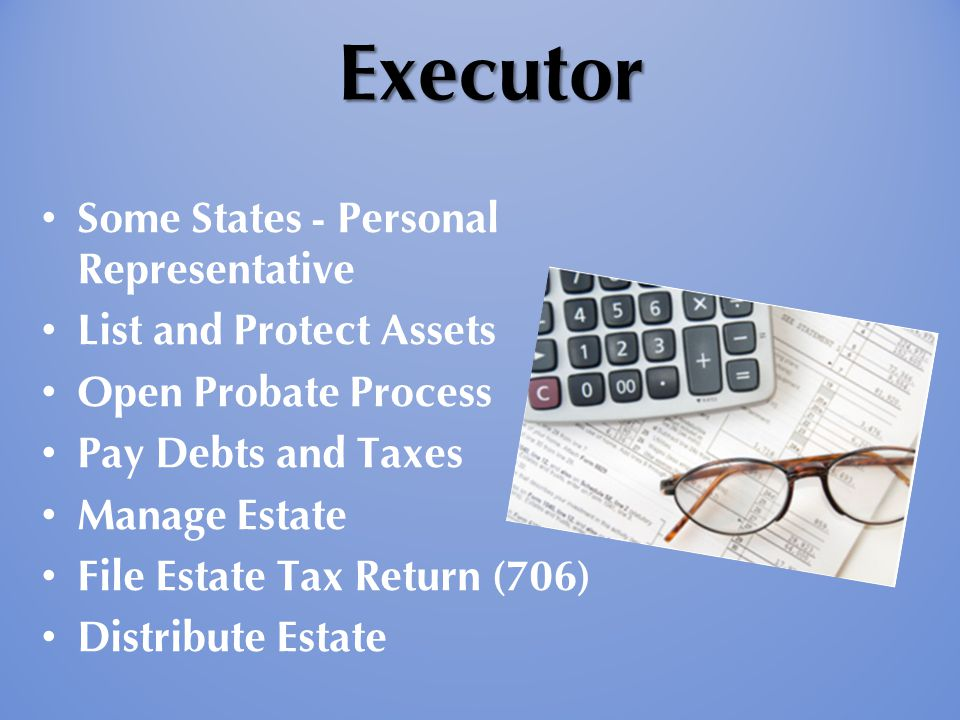 Executor Executor Some States - Personal Representative List and Protect Assets Open Probate Process Pay Debts and Taxes Manage Estate File Estate Tax
