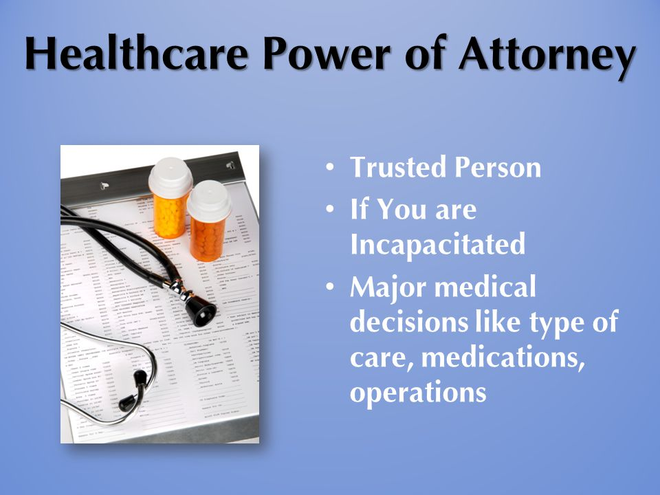 Healthcare Power of Attorney Trusted Person If You are Incapacitated Major medical decisions like type of care, medications, operations