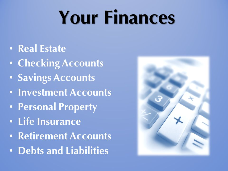 Your Finances Your Finances Real Estate Checking Accounts Savings Accounts Investment Accounts Personal Property Life Insurance Retirement Accounts De