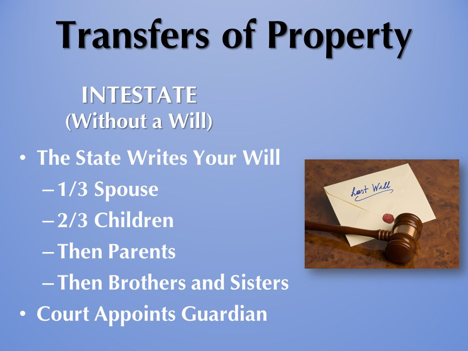 Transfers of Property The State Writes Your Will – 1/3 Spouse – 2/3 Children – Then Parents – Then Brothers and Sisters Court Appoints Guardian INTESTATE (Without a Will)