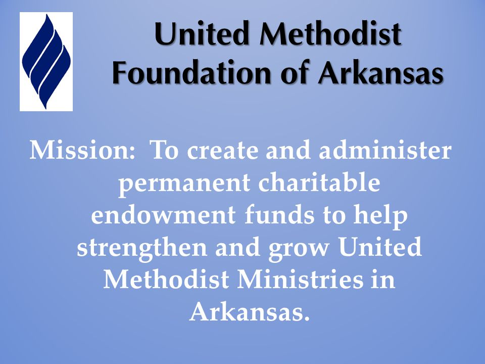 United Methodist Foundation of Arkansas Mission: To create and administer permanent charitable endowment funds to help strengthen and grow United Methodist Ministries in Arkansas.
