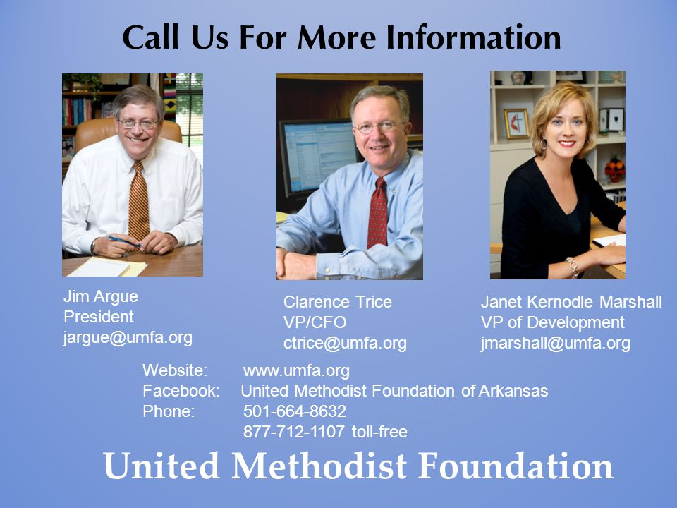 United Methodist Foundation Call Us For More Information Jim Argue President jargue@umfa.org Clarence Trice VP/CFO ctrice@umfa.org Janet Kernodle Mars