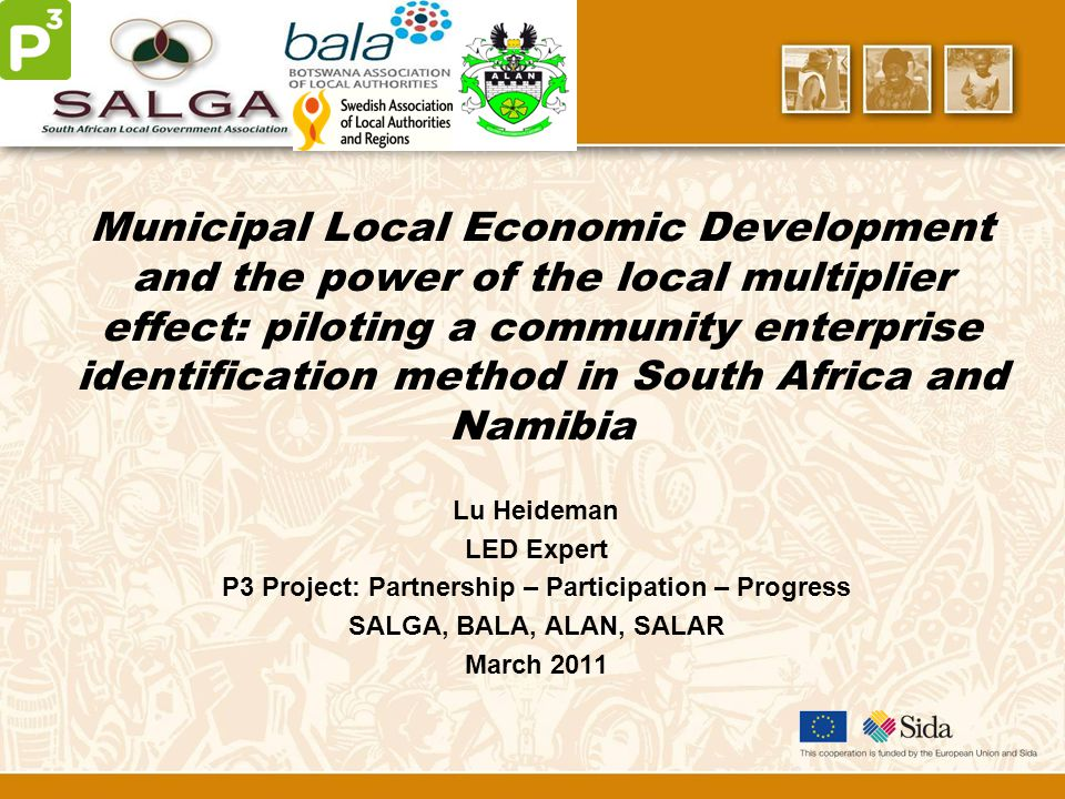 Municipal Local Economic Development and the power of the local multiplier effect: piloting a community enterprise identification method in South Africa and Namibia Lu Heideman LED Expert P3 Project: Partnership – Participation – Progress SALGA, BALA, ALAN, SALAR March 2011