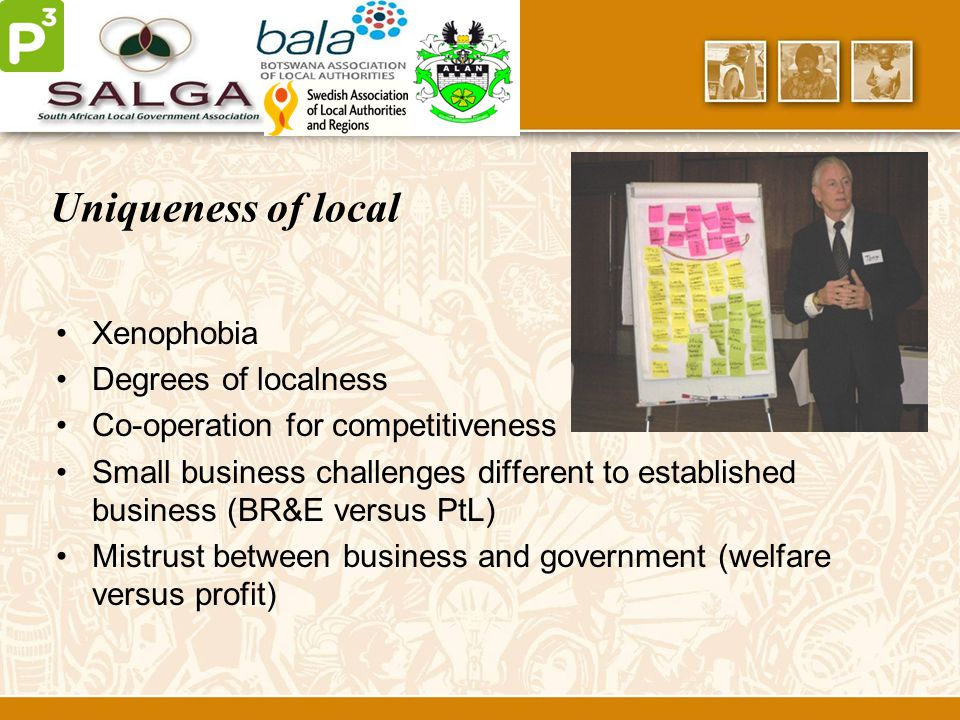 Uniqueness of local Xenophobia Degrees of localness Co-operation for competitiveness Small business challenges different to established business (BR&E versus PtL) Mistrust between business and government (welfare versus profit)