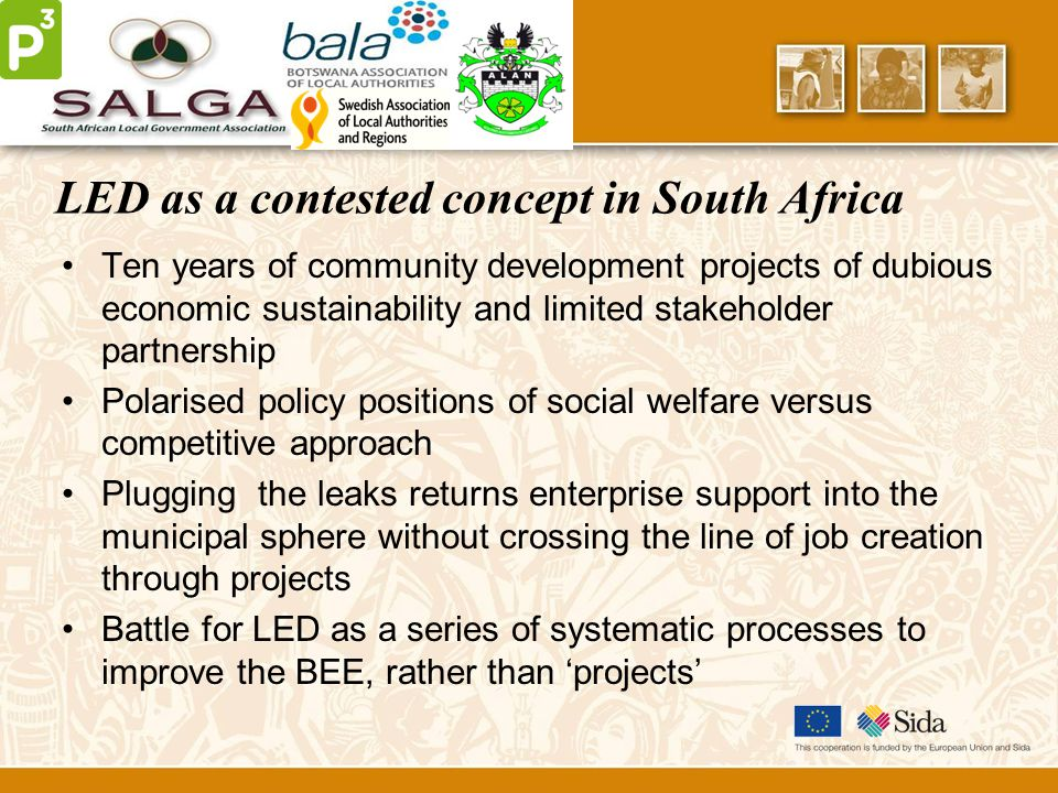 LED as a contested concept in South Africa Ten years of community development projects of dubious economic sustainability and limited stakeholder partnership Polarised policy positions of social welfare versus competitive approach Plugging the leaks returns enterprise support into the municipal sphere without crossing the line of job creation through projects Battle for LED as a series of systematic processes to improve the BEE, rather than 'projects'