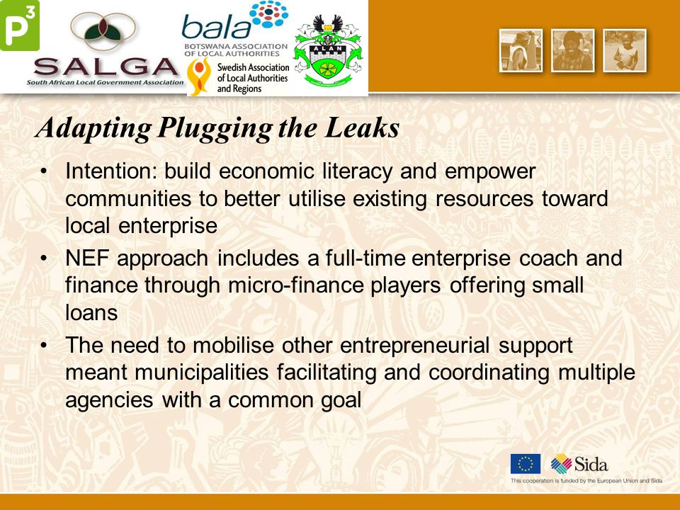 Adapting Plugging the Leaks Intention: build economic literacy and empower communities to better utilise existing resources toward local enterprise NEF approach includes a full-time enterprise coach and finance through micro-finance players offering small loans The need to mobilise other entrepreneurial support meant municipalities facilitating and coordinating multiple agencies with a common goal