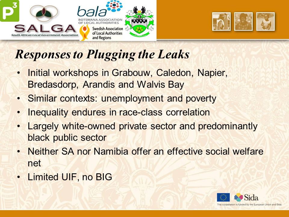 Responses to Plugging the Leaks Initial workshops in Grabouw, Caledon, Napier, Bredasdorp, Arandis and Walvis Bay Similar contexts: unemployment and poverty Inequality endures in race-class correlation Largely white-owned private sector and predominantly black public sector Neither SA nor Namibia offer an effective social welfare net Limited UIF, no BIG