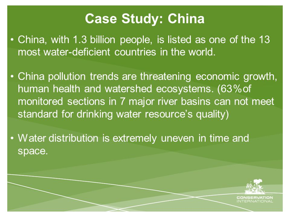 Case Study: China China, with 1.3 billion people, is listed as one of the 13 most water-deficient countries in the world.