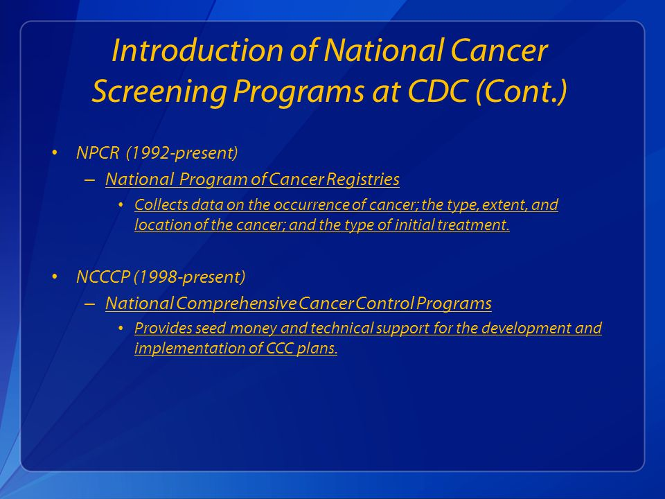 Introduction of National Cancer Screening Programs at CDC (Cont.) NPCR (1992-present) – National Program of Cancer Registries National Program of Cancer Registries Collects data on the occurrence of cancer; the type, extent, and location of the cancer; and the type of initial treatment.