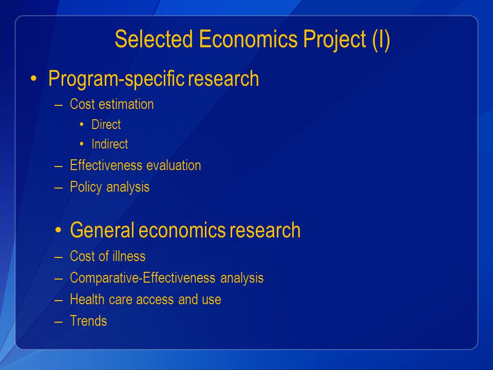 Selected Economics Project (I) Program-specific research – Cost estimation Direct Indirect – Effectiveness evaluation – Policy analysis General economics research – Cost of illness – Comparative-Effectiveness analysis – Health care access and use – Trends