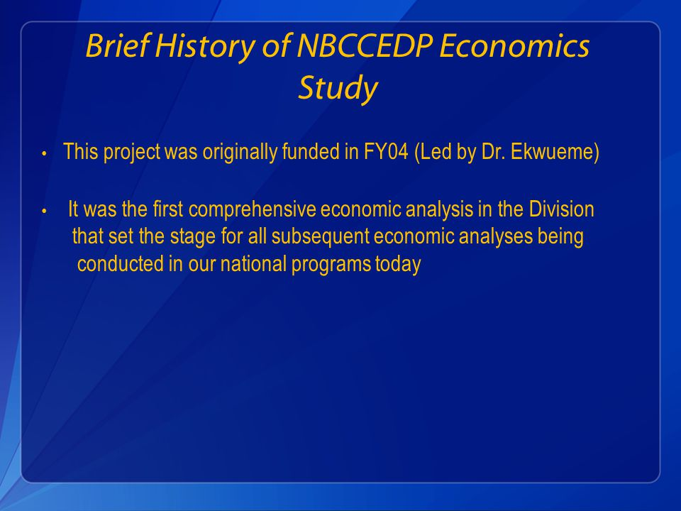 Brief History of NBCCEDP Economics Study This project was originally funded in FY04 (Led by Dr.