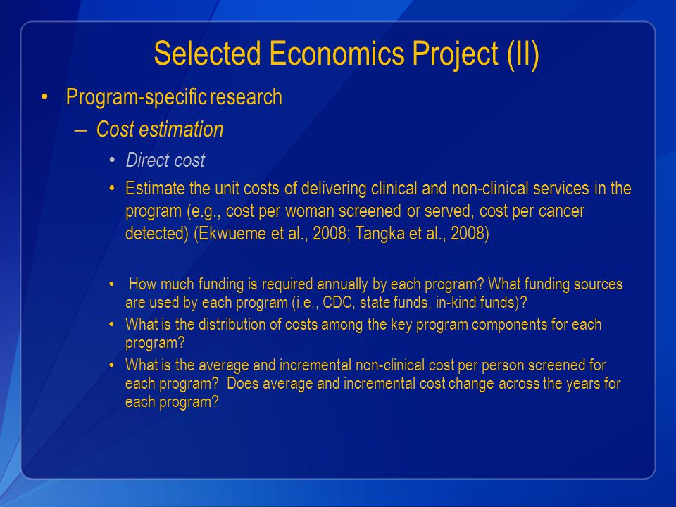Selected Economics Project (II) Program-specific research – Cost estimation Direct cost Estimate the unit costs of delivering clinical and non-clinical services in the program (e.g., cost per woman screened or served, cost per cancer detected) (Ekwueme et al., 2008; Tangka et al., 2008) How much funding is required annually by each program.