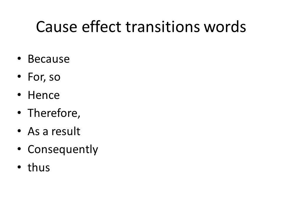 Cause effect transitions words Because For, so Hence Therefore, As a result Consequently thus
