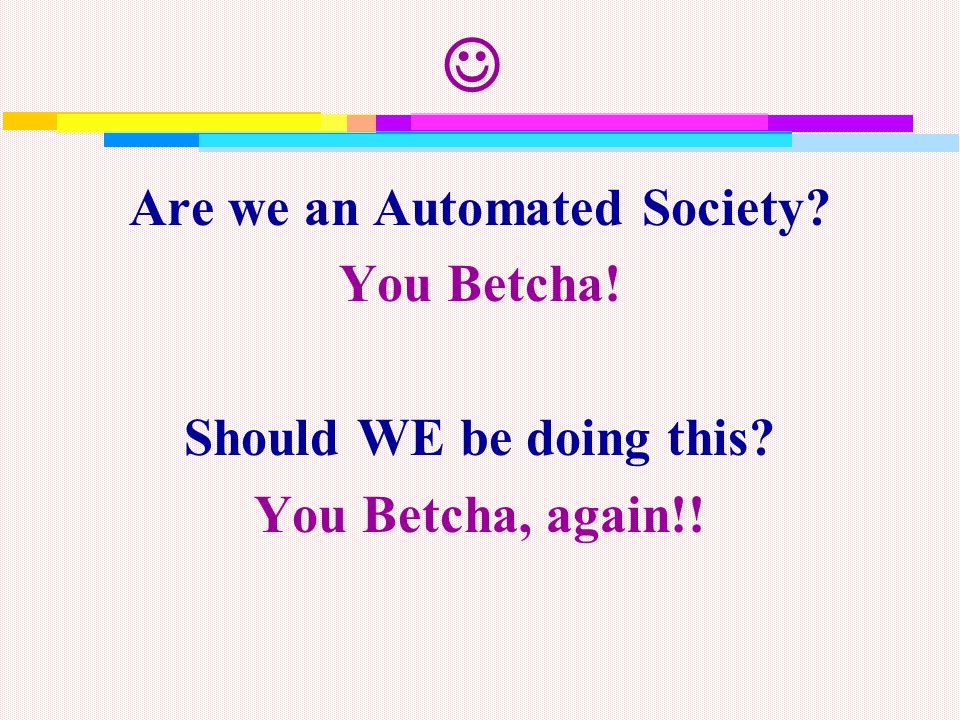 Are we an Automated Society You Betcha! Should WE be doing this You Betcha, again!!