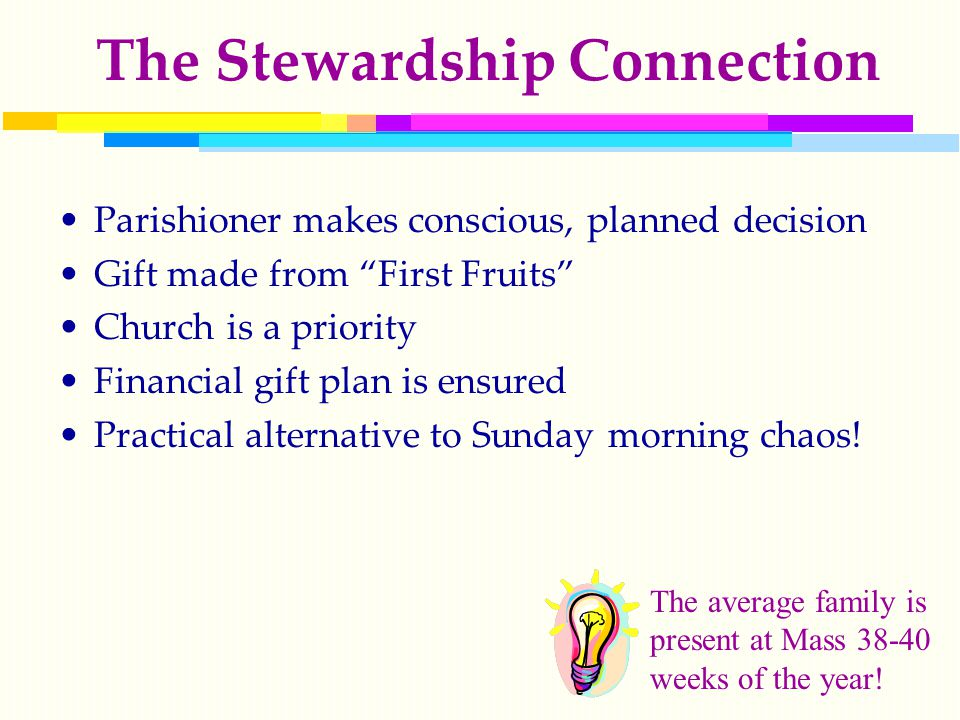 The Stewardship Connection Parishioner makes conscious, planned decision Gift made from First Fruits Church is a priority Financial gift plan is ensured Practical alternative to Sunday morning chaos.