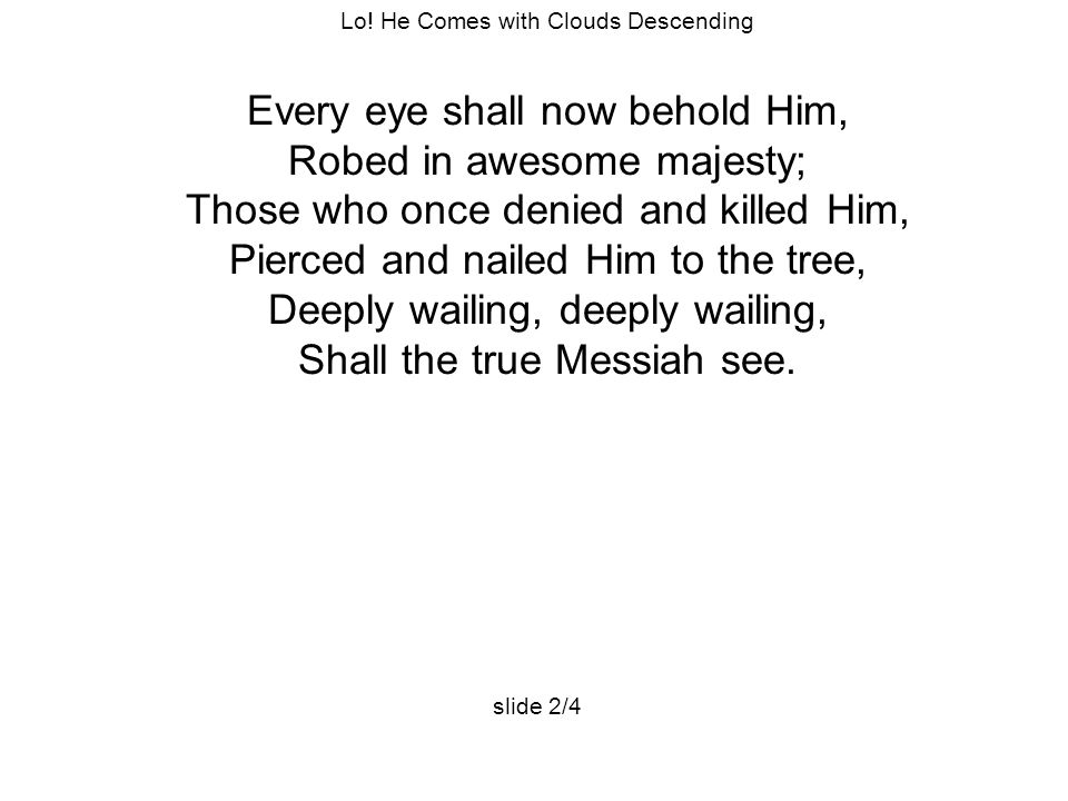 Lo! He Comes with Clouds Descending Every eye shall now behold Him, Robed in awesome majesty; Those who once denied and killed Him, Pierced and nailed