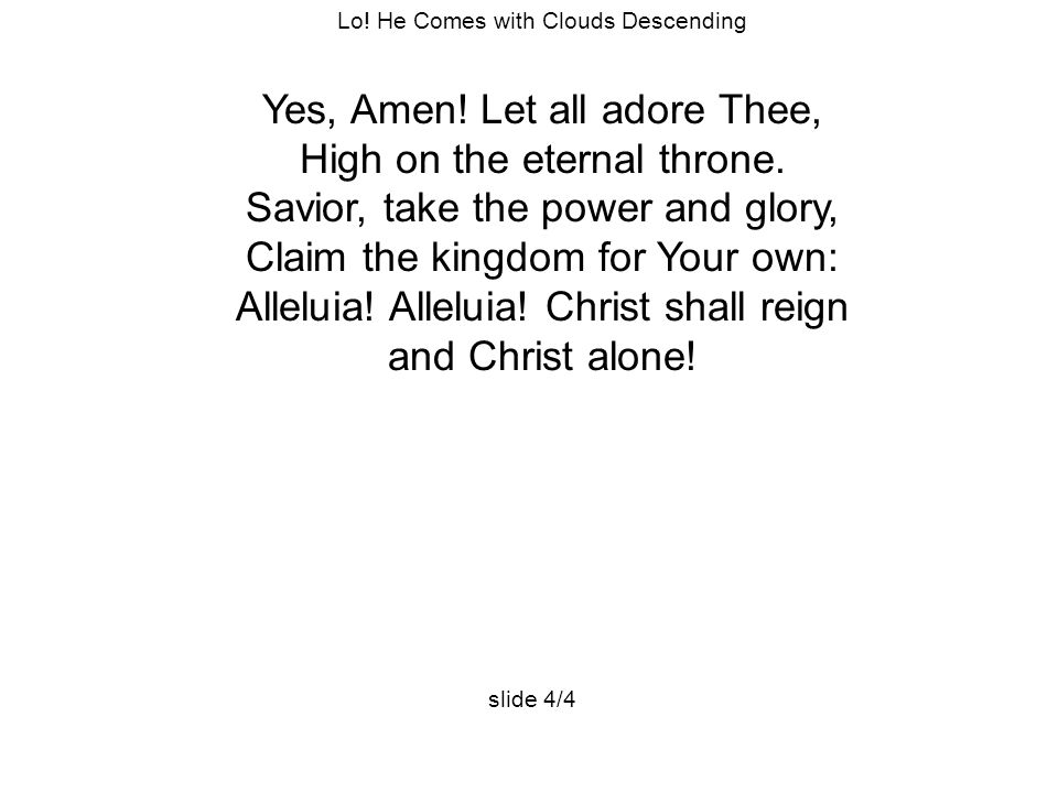 Lo. He Comes with Clouds Descending Yes, Amen. Let all adore Thee, High on the eternal throne.