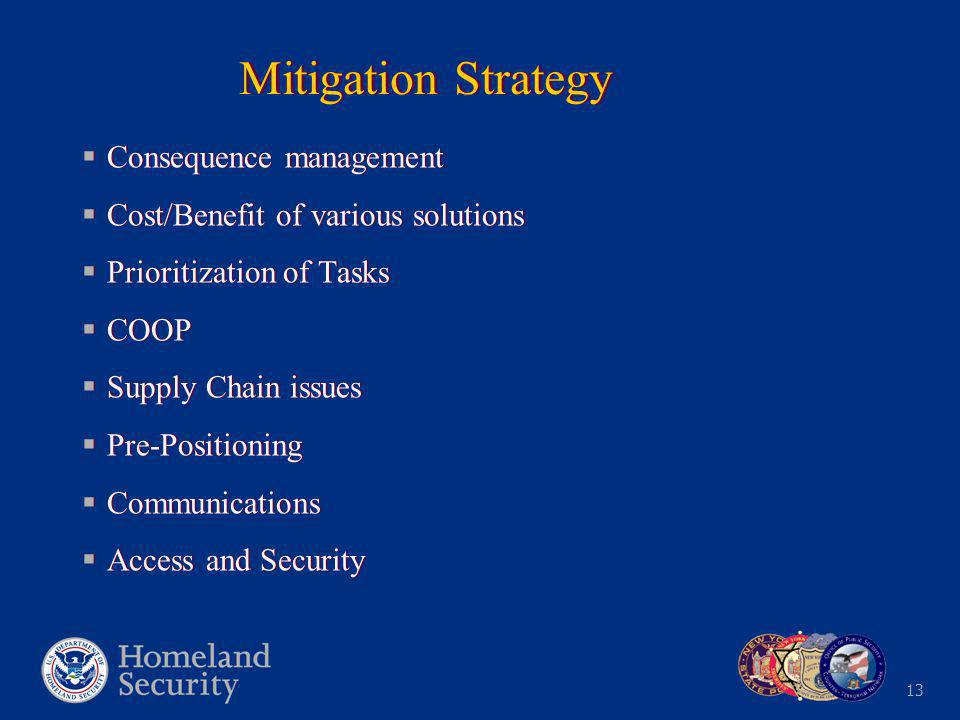 13 Mitigation Strategy  Consequence management  Cost/Benefit of various solutions  Prioritization of Tasks  COOP  Supply Chain issues  Pre-Positioning  Communications  Access and Security  Consequence management  Cost/Benefit of various solutions  Prioritization of Tasks  COOP  Supply Chain issues  Pre-Positioning  Communications  Access and Security