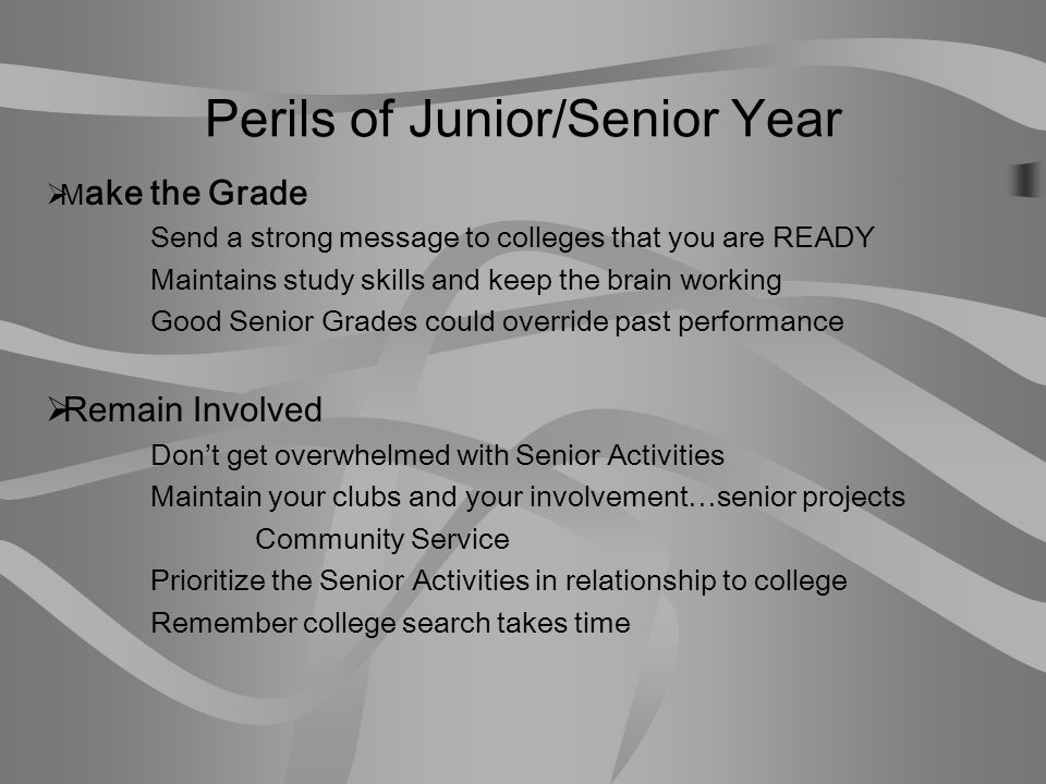 Perils of Junior/Senior Year…continued  Stay Focused  Colleges want to see a strong senior year  Some will send warning letters after first semester grades  Some may rescind admission  Enjoy the experience  Seniors who resist senioritis will be able to balance fun and school work  Time management will ensure a great prom and senior year activities  Colleges look forward to welcoming a happy, well rounded, energetic student