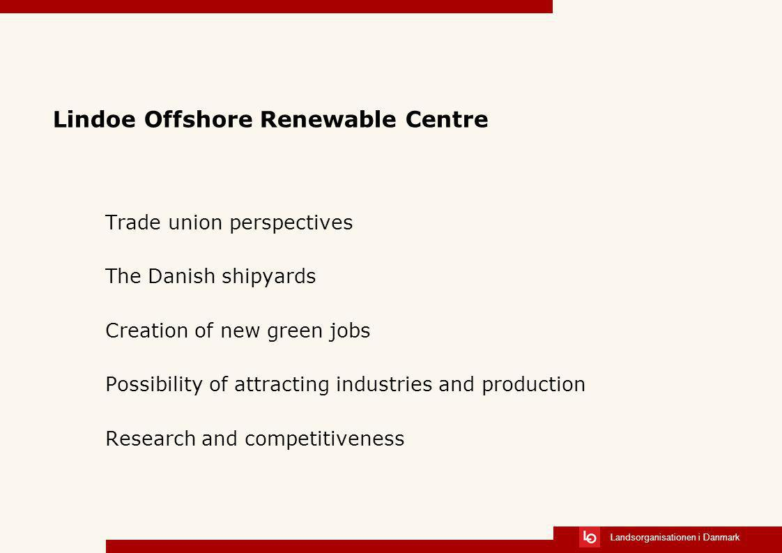 Landsorganisationen i Danmark Lindoe Offshore Renewable Centre Trade union perspectives The Danish shipyards Creation of new green jobs Possibility of attracting industries and production Research and competitiveness