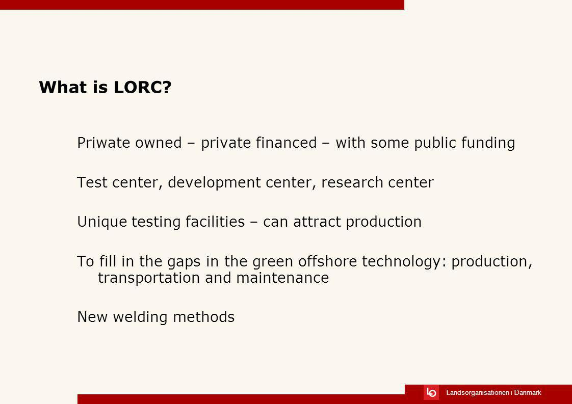 Landsorganisationen i Danmark What is LORC? Priwate owned – private financed – with some public funding Test center, development center, research cent
