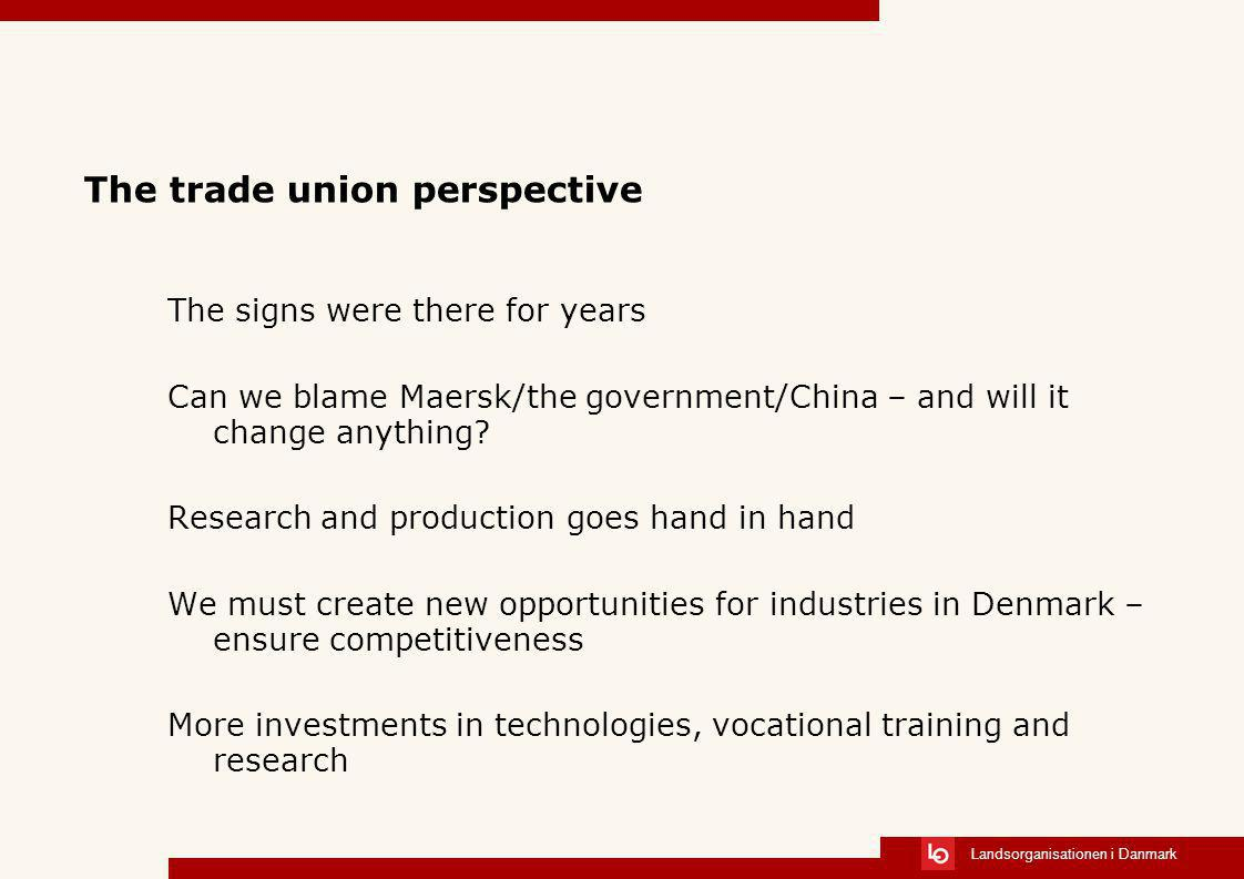 Landsorganisationen i Danmark The trade union perspective The signs were there for years Can we blame Maersk/the government/China – and will it change