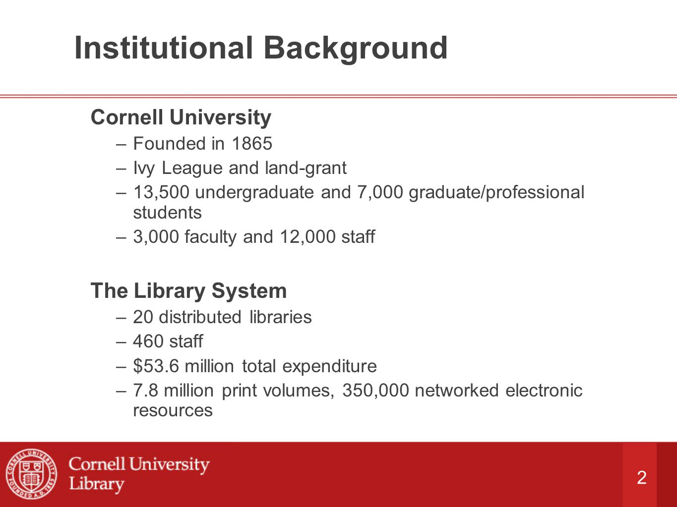 2 Institutional Background Cornell University –Founded in 1865 –Ivy League and land-grant –13,500 undergraduate and 7,000 graduate/professional students –3,000 faculty and 12,000 staff The Library System –20 distributed libraries –460 staff –$53.6 million total expenditure –7.8 million print volumes, 350,000 networked electronic resources