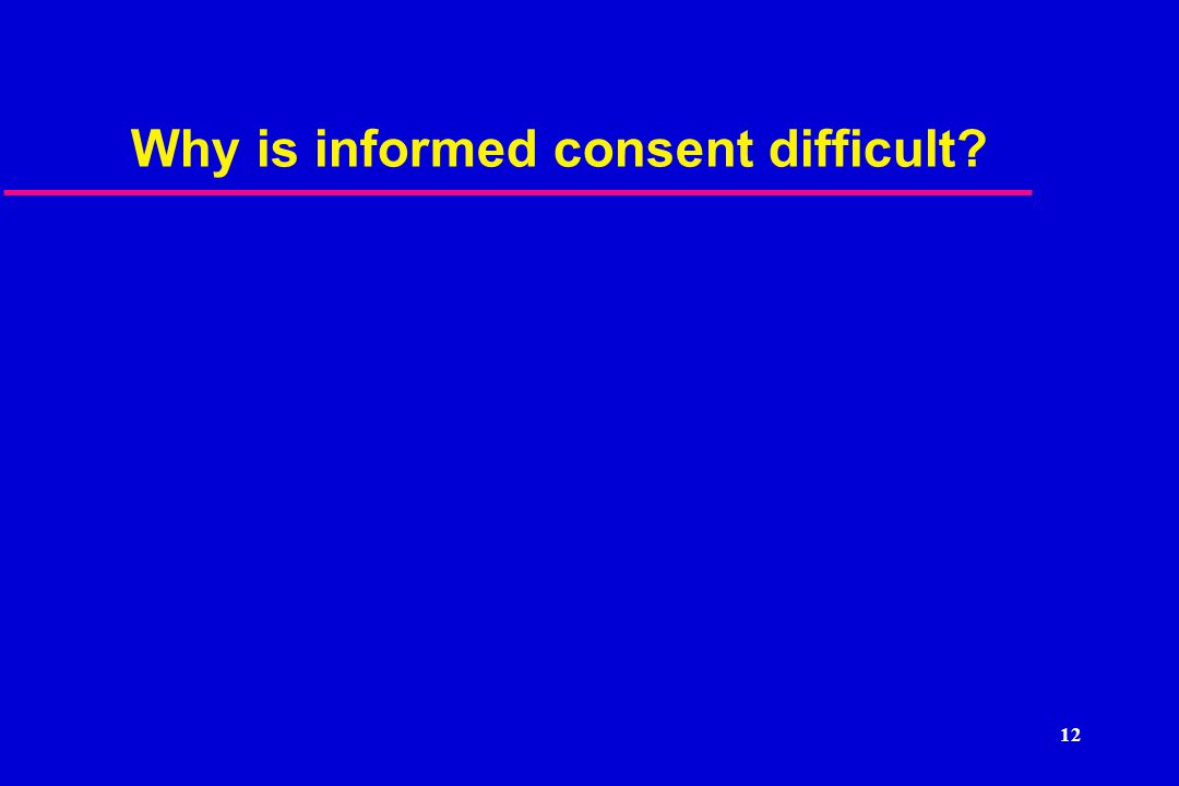 12 Why is informed consent difficult?