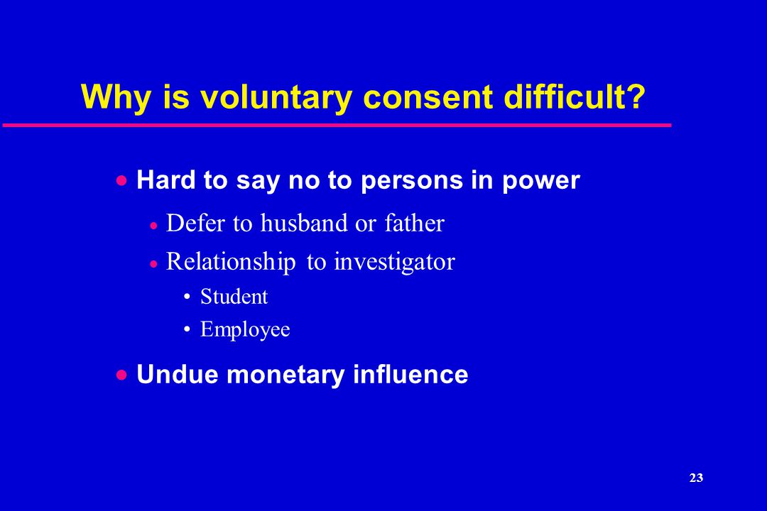 23 Why is voluntary consent difficult.