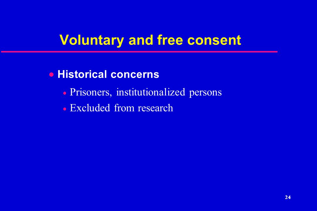 24 Voluntary and free consent  Historical concerns  Prisoners, institutionalized persons  Excluded from research