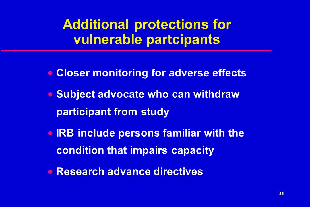 31 Additional protections for vulnerable partcipants  Closer monitoring for adverse effects  Subject advocate who can withdraw participant from study  IRB include persons familiar with the condition that impairs capacity  Research advance directives