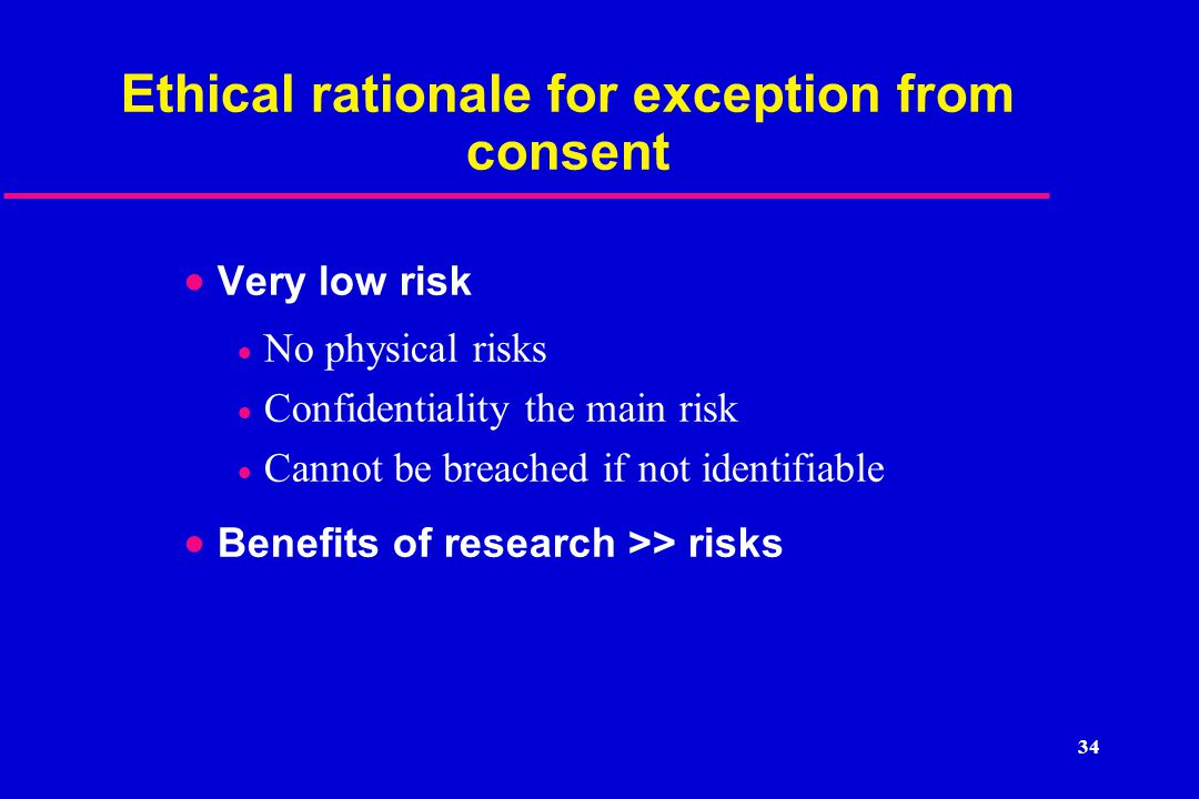 Ethical rationale for exception from consent  Very low risk  No physical risks  Confidentiality the main risk  Cannot be breached if not identifiable  Benefits of research >> risks 34