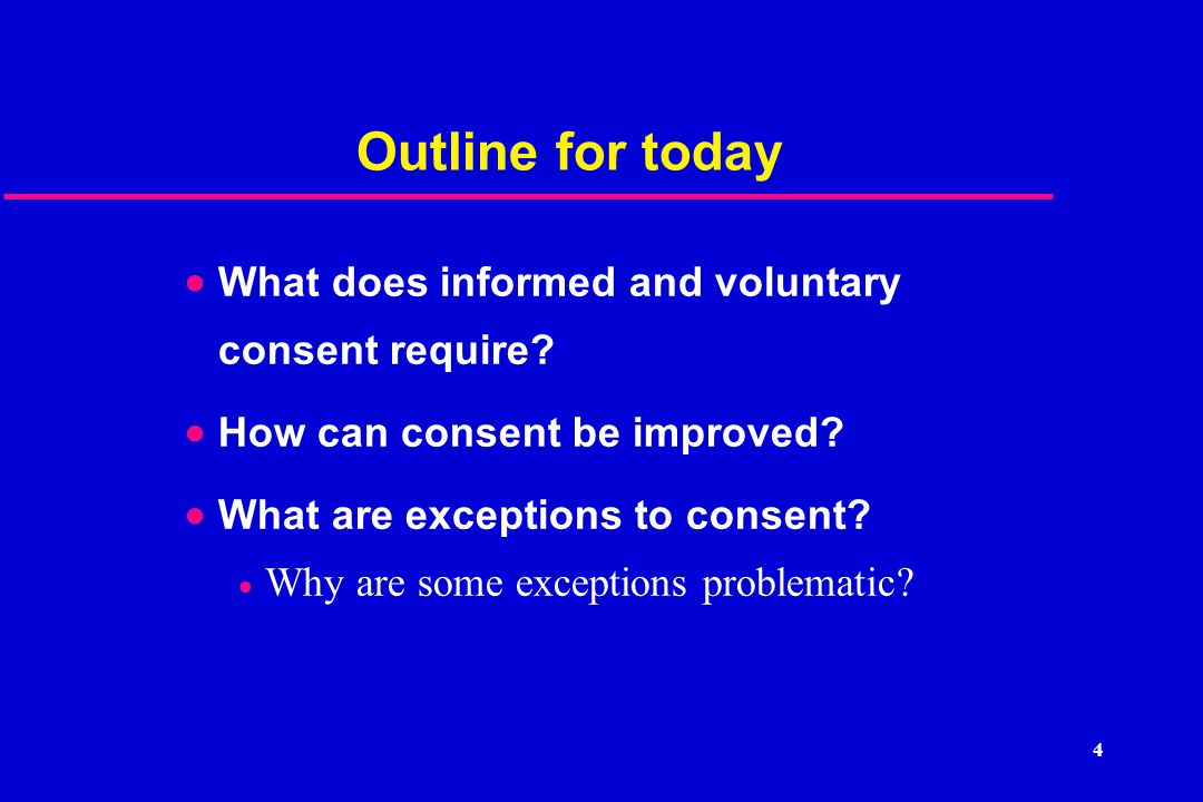 4 Outline for today  What does informed and voluntary consent require.