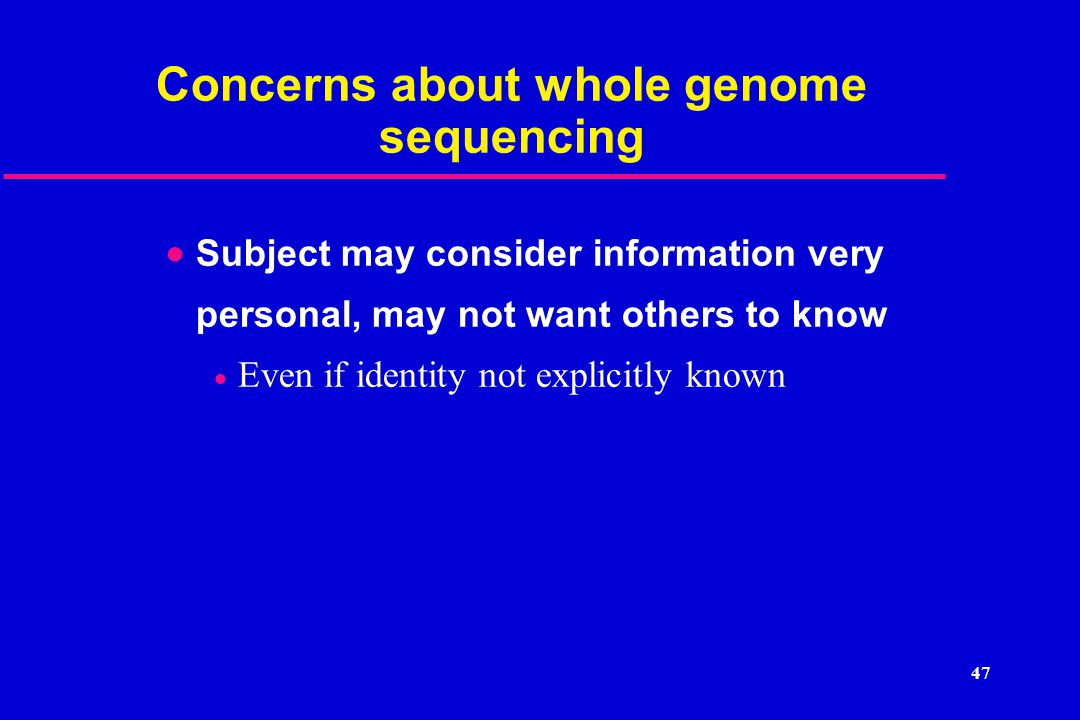 Concerns about whole genome sequencing  Subject may consider information very personal, may not want others to know  Even if identity not explicitly known 47