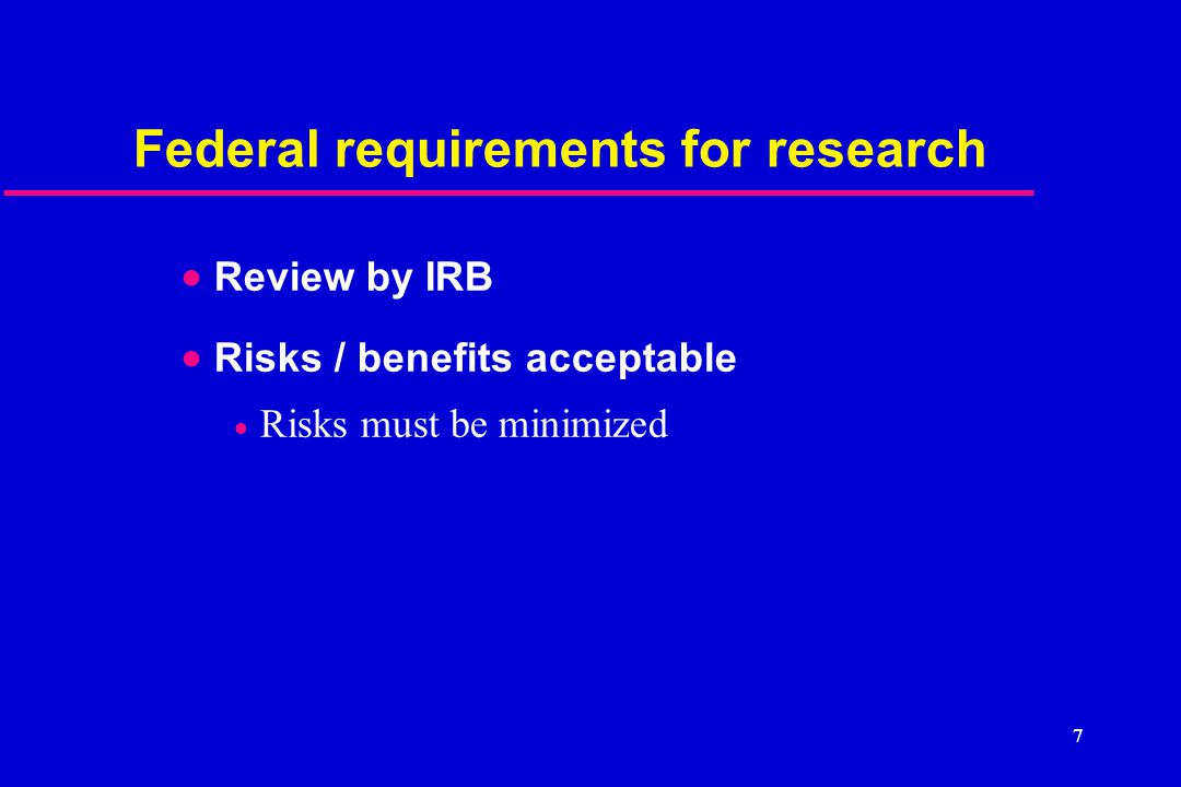 7 Federal requirements for research  Review by IRB  Risks / benefits acceptable  Risks must be minimized