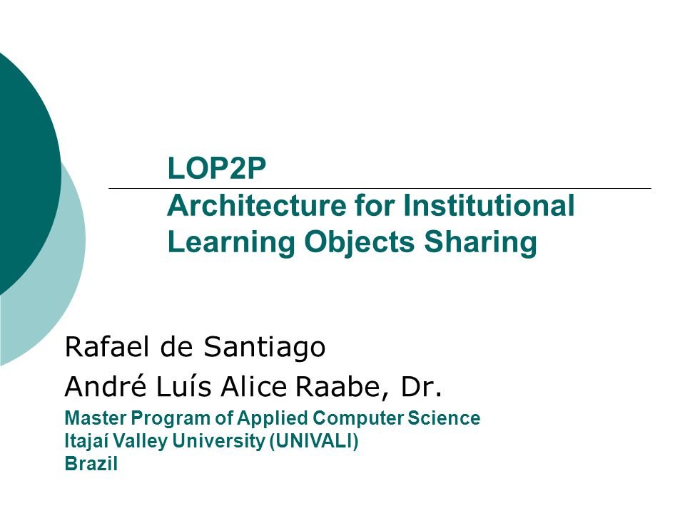 LOP2P Architecture for Institutional Learning Objects Sharing Rafael de Santiago André Luís Alice Raabe, Dr.