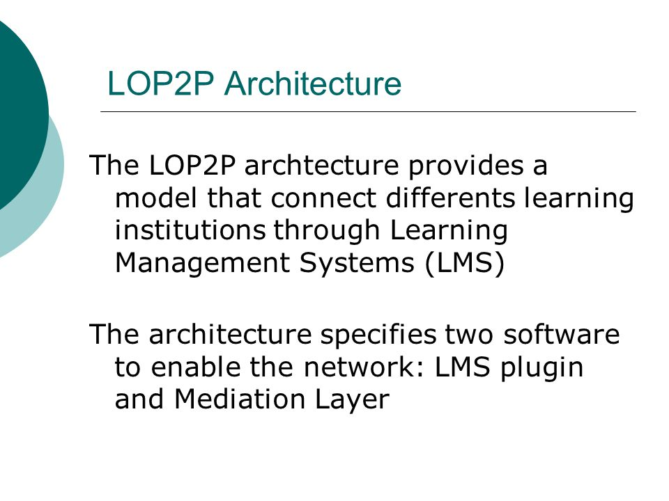 LOP2P Architecture The LOP2P archtecture provides a model that connect differents learning institutions through Learning Management Systems (LMS) The architecture specifies two software to enable the network: LMS plugin and Mediation Layer