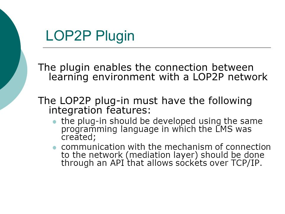 LOP2P Plugin The plugin enables the connection between learning environment with a LOP2P network The LOP2P plug-in must have the following integration features: the plug-in should be developed using the same programming language in which the LMS was created; communication with the mechanism of connection to the network (mediation layer) should be done through an API that allows sockets over TCP/IP.