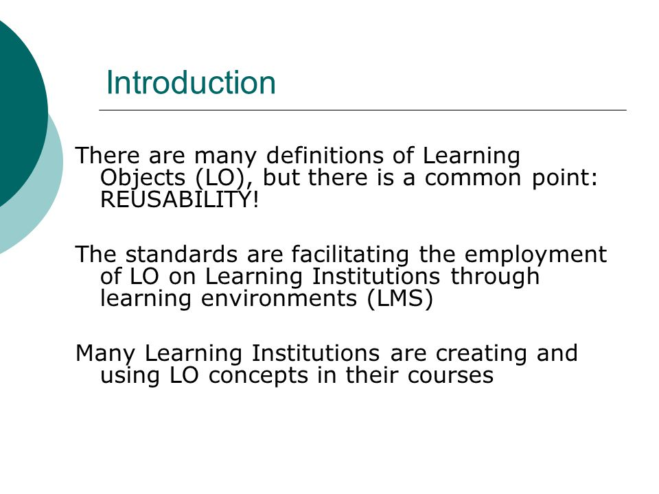 Introduction There are many definitions of Learning Objects (LO), but there is a common point: REUSABILITY.